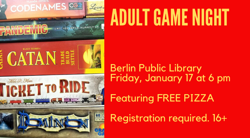 Adult Game Night. Berlin Public Library, Friday, January 17 at 6 pm. Featuring free pizza. Registration required, ages 16 an up.