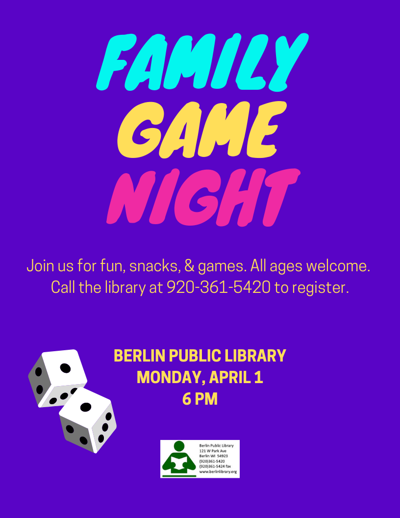 Family Game Night. Join us for fun, snacks, & games at the Berlin Public Library on Monday, April 1 at 6 pm. All ages welcome. Call the library at 920-361-5420 to register.