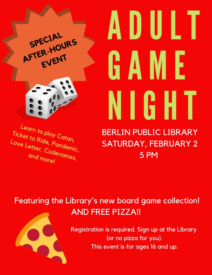 Adult Game Night. Berlin Public Library, Saturday, February 2, 5 pm. Special after-hours event. Featuring the library's new board game collection! And free pizza! Registration is required. Sign up at the library. This event is for ages 16 and up.