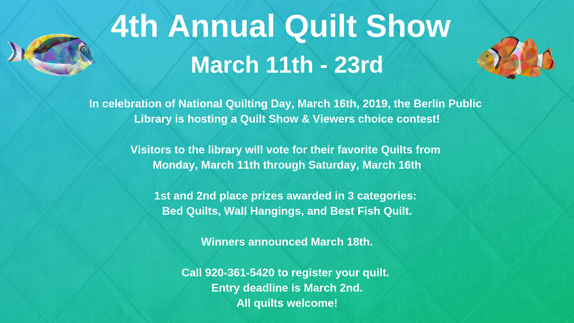 4th Annual Quilt Show, March 11-23. Quilt show and viewers' choice contest. 1st and 2nd place prizes awarded for best bed quilt, best wall hanging, and best fish quilt. Entry deadline March 2nd, winners announced March 18.